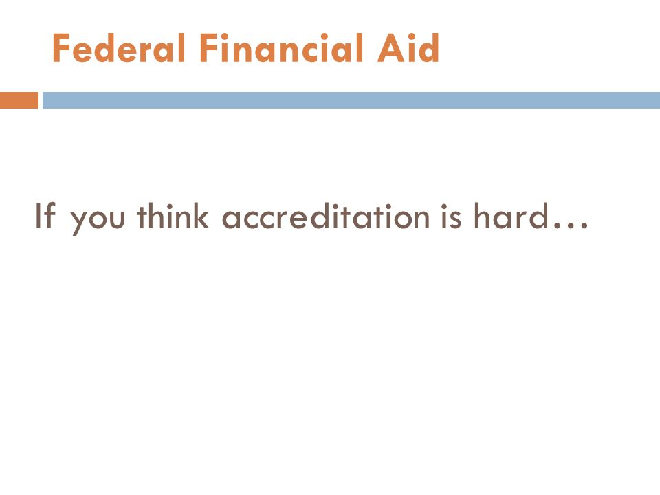 If you think accreditation is hard… Federal Financial Aid