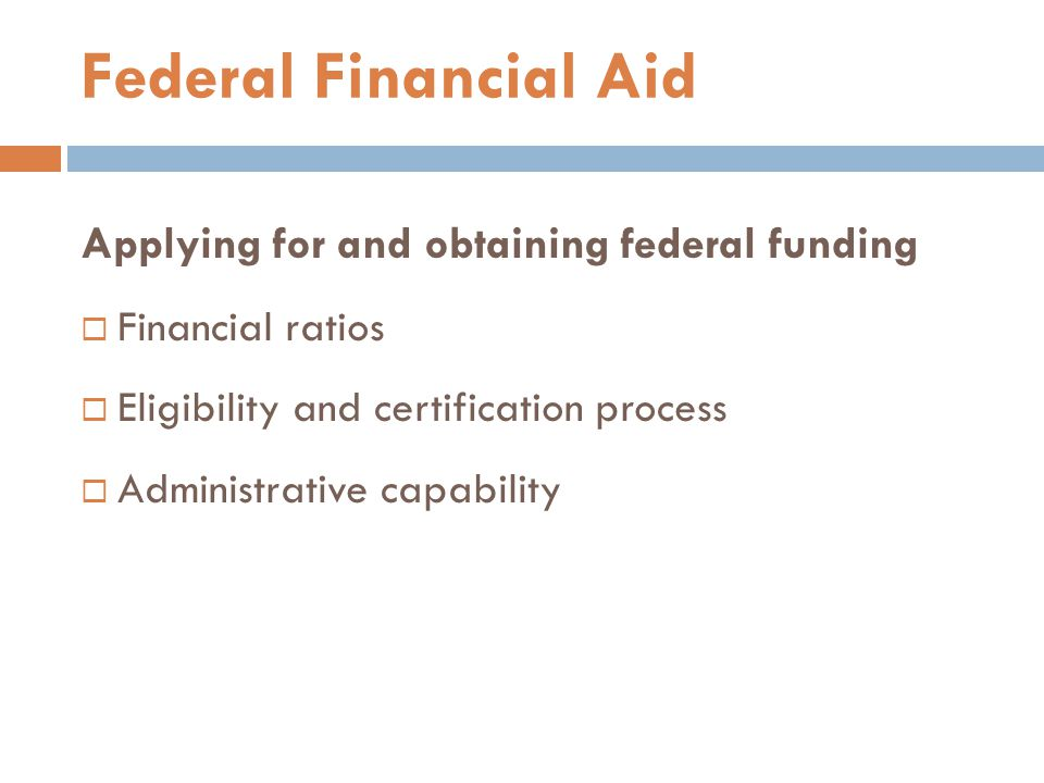 Applying for and obtaining federal funding  Financial ratios  Eligibility and certification process  Administrative capability Federal Financial Ai