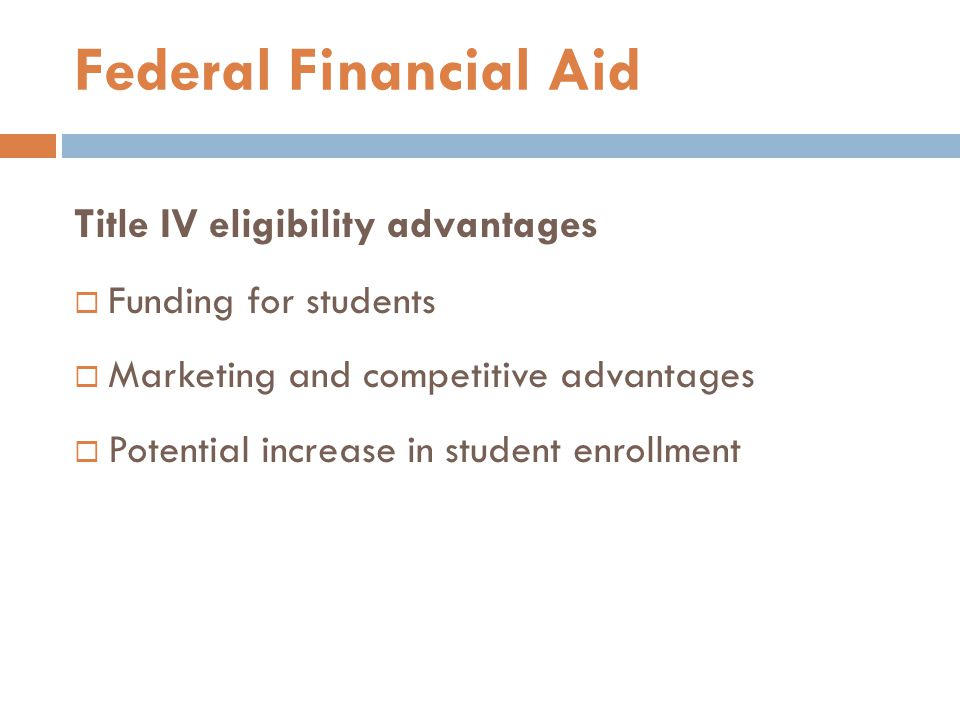 Title IV eligibility advantages  Funding for students  Marketing and competitive advantages  Potential increase in student enrollment Federal Finan