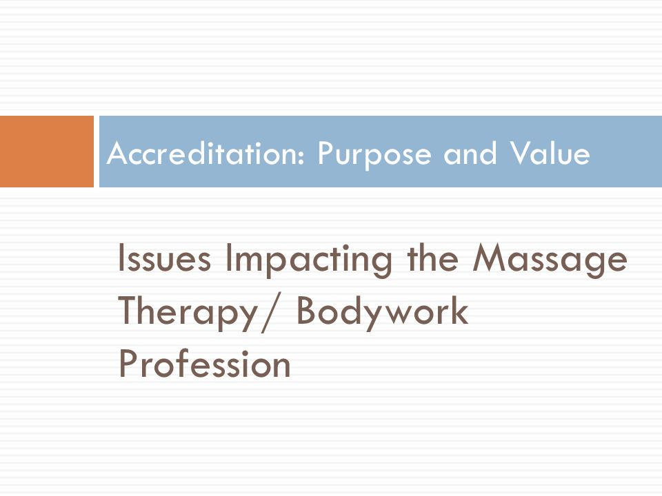 Issues Impacting the Massage Therapy/ Bodywork Profession Accreditation: Purpose and Value