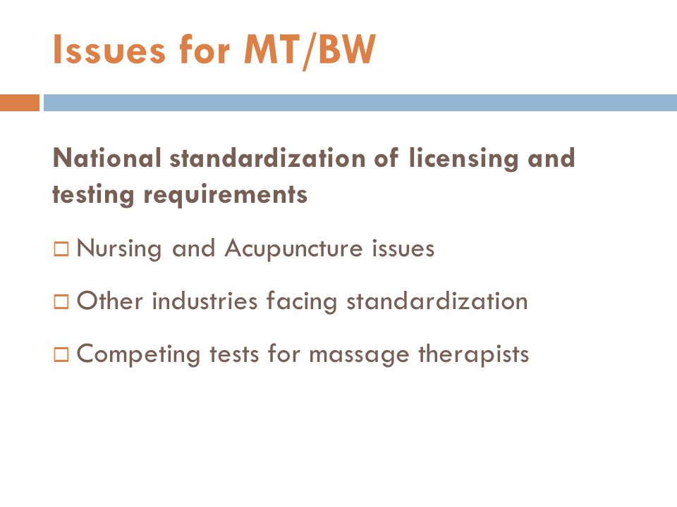 National standardization of licensing and testing requirements  Nursing and Acupuncture issues  Other industries facing standardization  Competing tests for massage therapists Issues for MT/BW