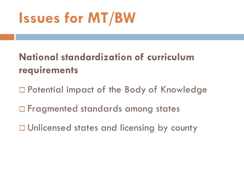National standardization of curriculum requirements  Potential impact of the Body of Knowledge  Fragmented standards among states  Unlicensed states and licensing by county Issues for MT/BW