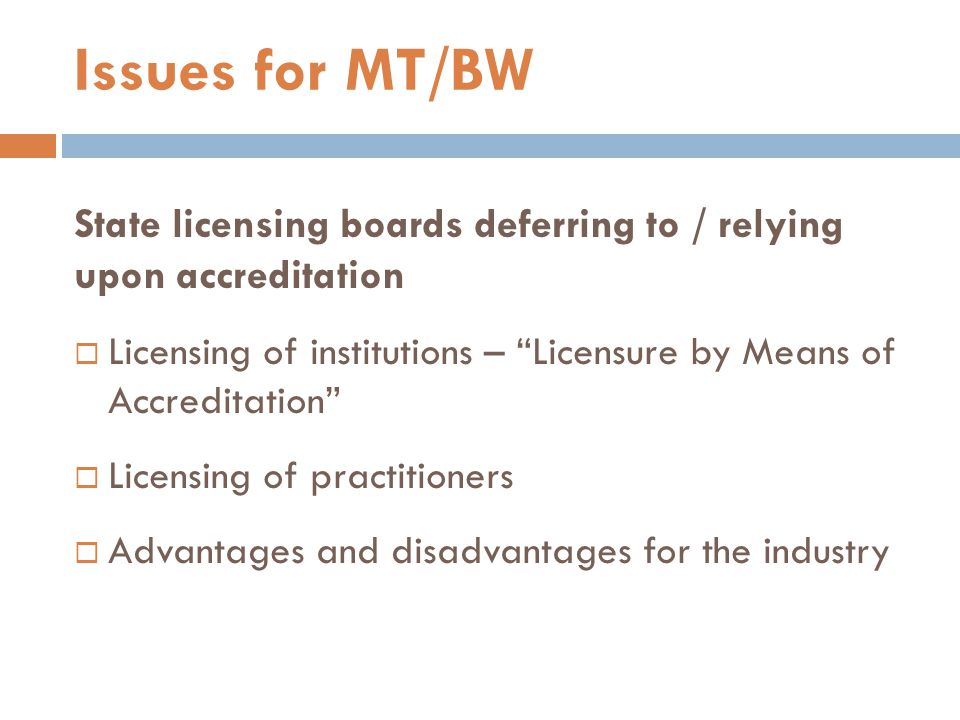 State licensing boards deferring to / relying upon accreditation  Licensing of institutions – Licensure by Means of Accreditation  Licensing of practitioners  Advantages and disadvantages for the industry Issues for MT/BW
