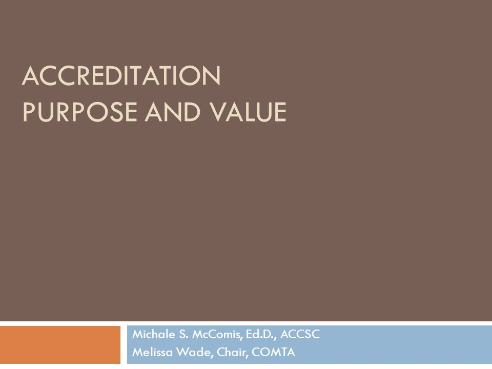 ACCREDITATION PURPOSE AND VALUE Michale S. McComis, Ed.D., ACCSC Melissa Wade, Chair, COMTA