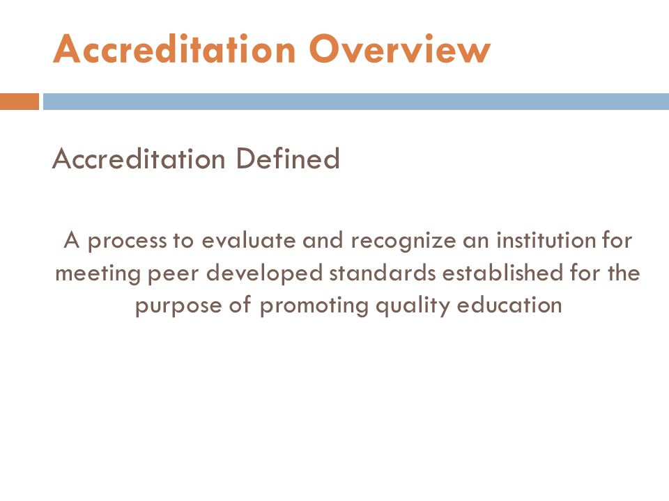 Accreditation Defined A process to evaluate and recognize an institution for meeting peer developed standards established for the purpose of promoting