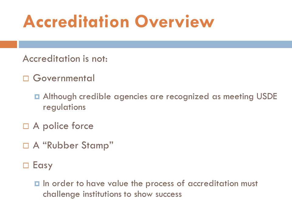 Accreditation is not:  Governmental  Although credible agencies are recognized as meeting USDE regulations  A police force  A Rubber Stamp  Easy  In order to have value the process of accreditation must challenge institutions to show success Accreditation Overview