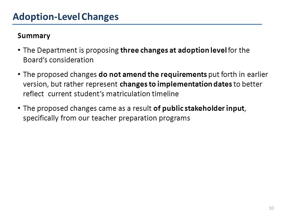 Summary The Department is proposing three changes at adoption level for the Board's consideration The proposed changes do not amend the requirements put forth in earlier version, but rather represent changes to implementation dates to better reflect current student's matriculation timeline The proposed changes came as a result of public stakeholder input, specifically from our teacher preparation programs Adoption-Level Changes 10
