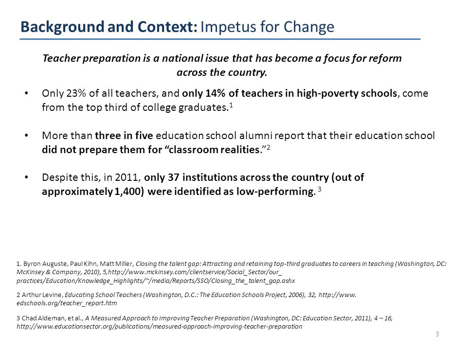 Background and Context: Impetus for Change 3 Only 23% of all teachers, and only 14% of teachers in high-poverty schools, come from the top third of college graduates.
