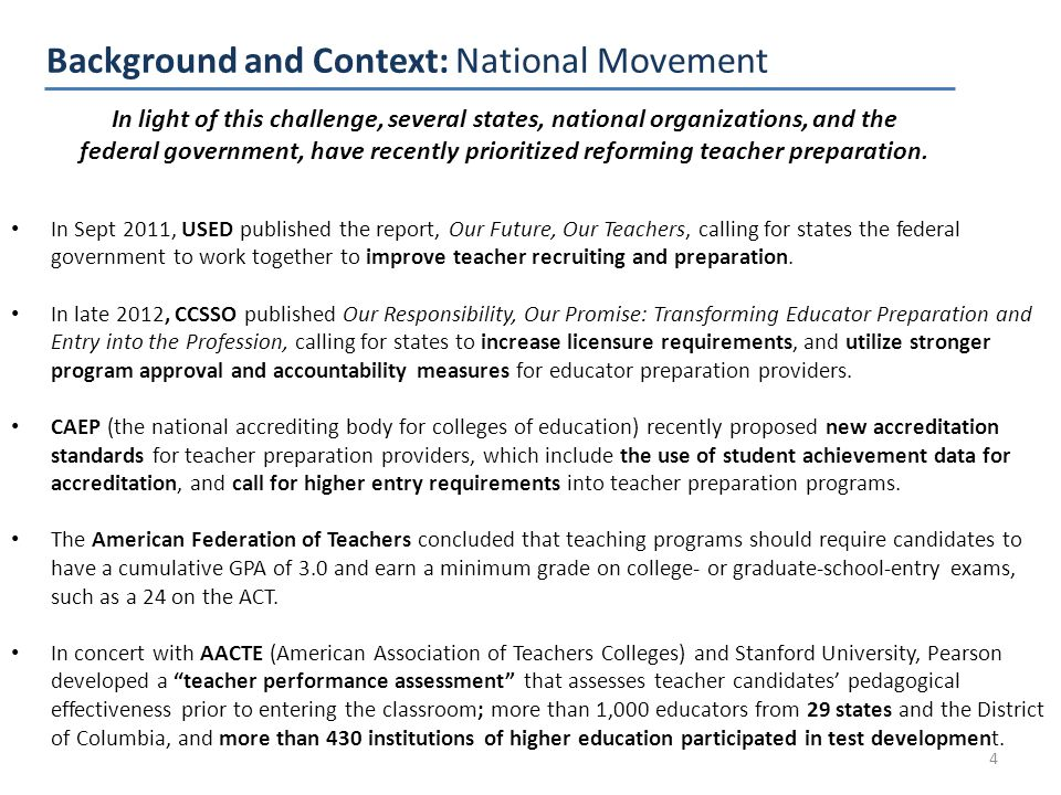 Background and Context: National Movement 4 In Sept 2011, USED published the report, Our Future, Our Teachers, calling for states the federal government to work together to improve teacher recruiting and preparation.