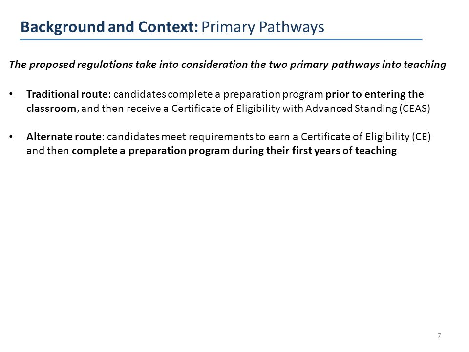 Background and Context: Primary Pathways 7 The proposed regulations take into consideration the two primary pathways into teaching Traditional route: candidates complete a preparation program prior to entering the classroom, and then receive a Certificate of Eligibility with Advanced Standing (CEAS) Alternate route: candidates meet requirements to earn a Certificate of Eligibility (CE) and then complete a preparation program during their first years of teaching