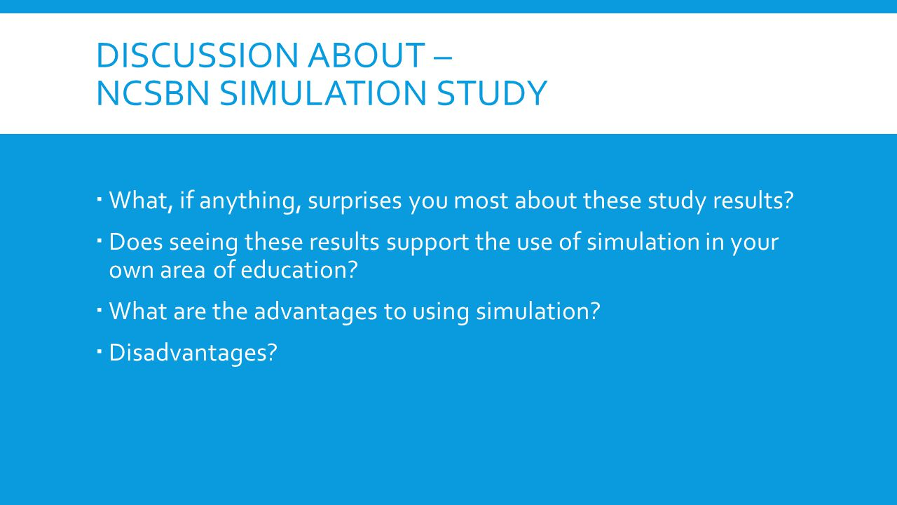 DISCUSSION ABOUT – NCSBN SIMULATION STUDY  What, if anything, surprises you most about these study results.