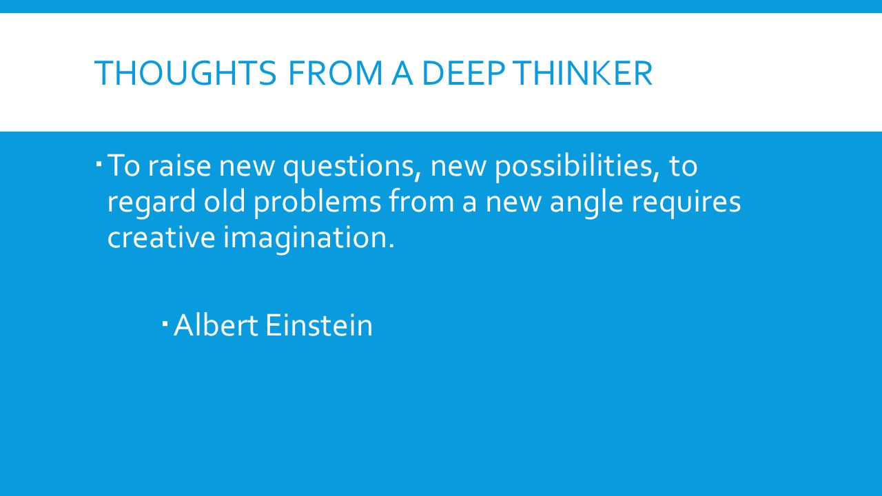 THOUGHTS FROM A DEEP THINKER  To raise new questions, new possibilities, to regard old problems from a new angle requires creative imagination.