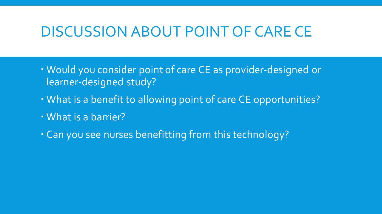 DISCUSSION ABOUT POINT OF CARE CE  Would you consider point of care CE as provider-designed or learner-designed study?  What is a benefit to allowin