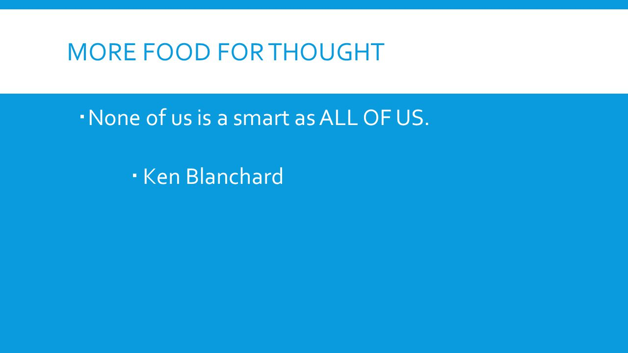 MORE FOOD FOR THOUGHT  None of us is a smart as ALL OF US.  Ken Blanchard