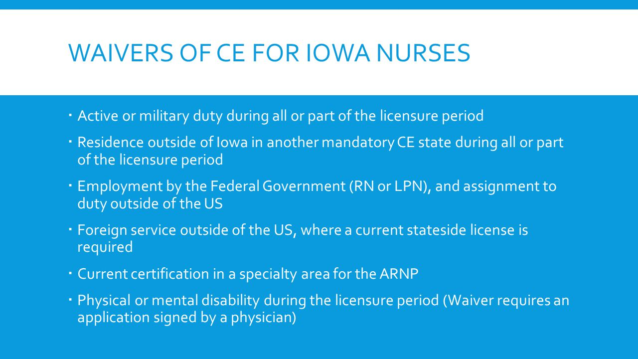 WAIVERS OF CE FOR IOWA NURSES  Active or military duty during all or part of the licensure period  Residence outside of Iowa in another mandatory CE