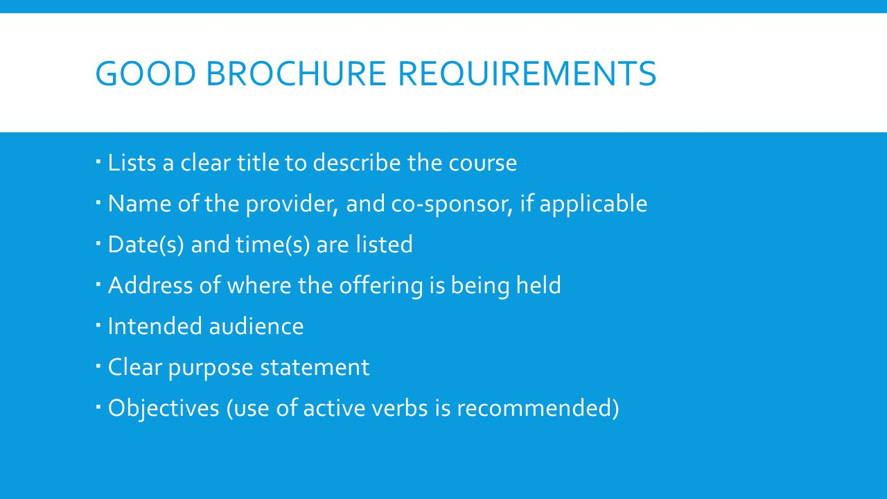 GOOD BROCHURE REQUIREMENTS  Lists a clear title to describe the course  Name of the provider, and co-sponsor, if applicable  Date(s) and time(s) are listed  Address of where the offering is being held  Intended audience  Clear purpose statement  Objectives (use of active verbs is recommended)