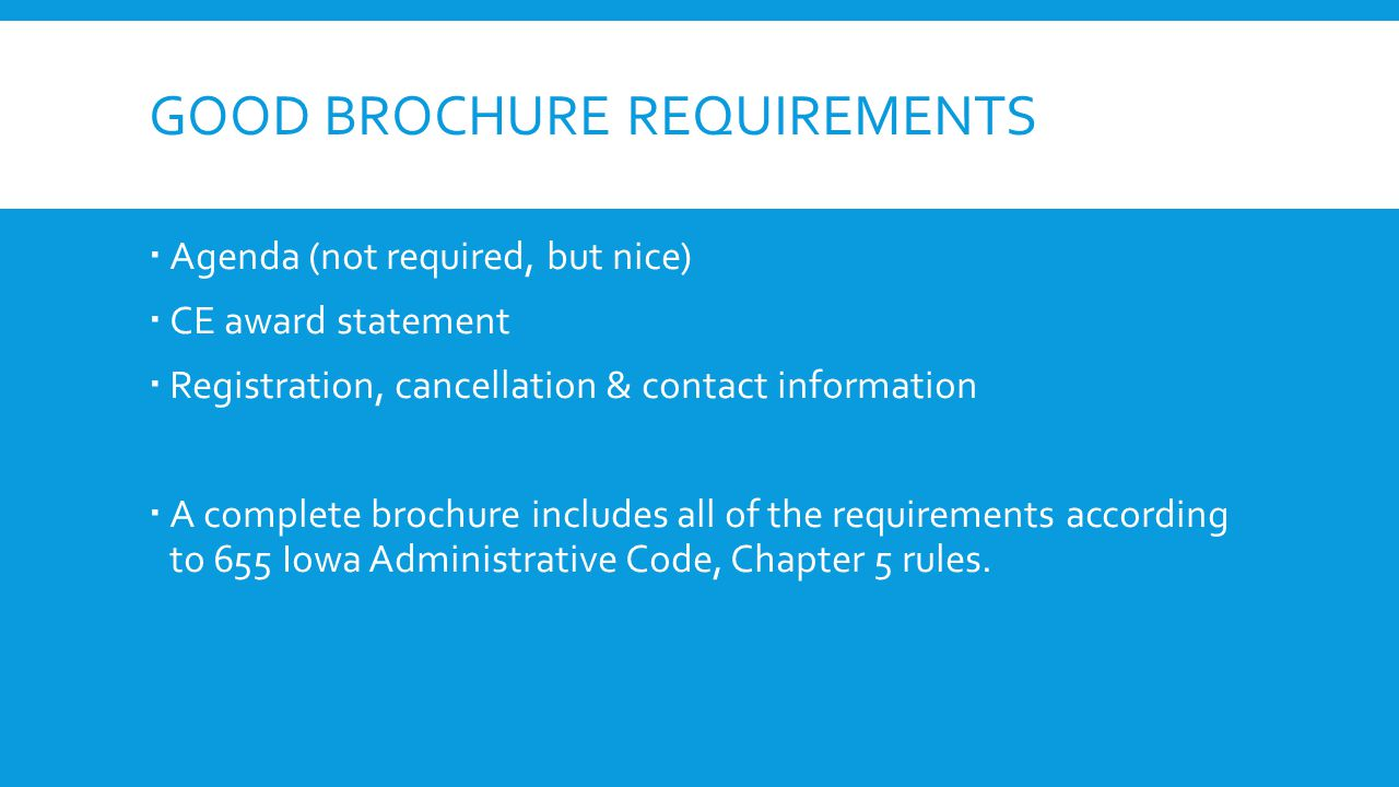 GOOD BROCHURE REQUIREMENTS  Agenda (not required, but nice)  CE award statement  Registration, cancellation & contact information  A complete brochure includes all of the requirements according to 655 Iowa Administrative Code, Chapter 5 rules.