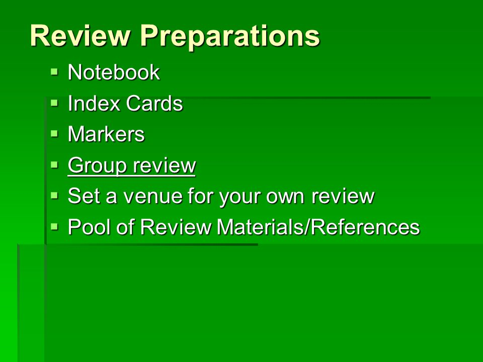 Review Preparations  Notebook  Index Cards  Markers  Group review  Set a venue for your own review  Pool of Review Materials/References