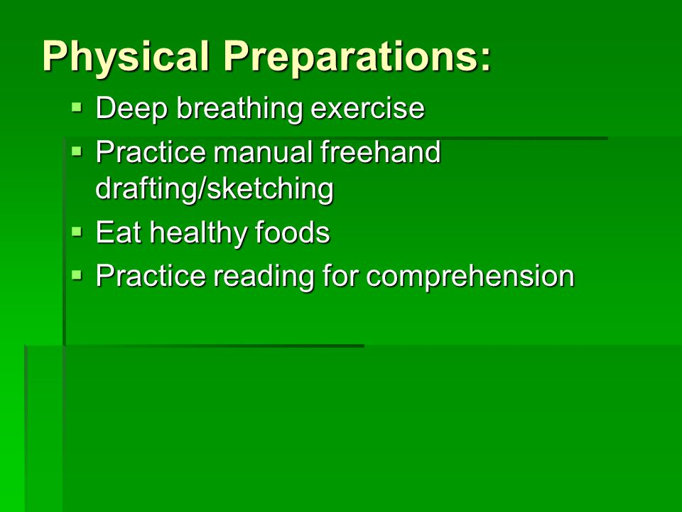 Physical Preparations:  Deep breathing exercise  Practice manual freehand drafting/sketching  Eat healthy foods  Practice reading for comprehensio