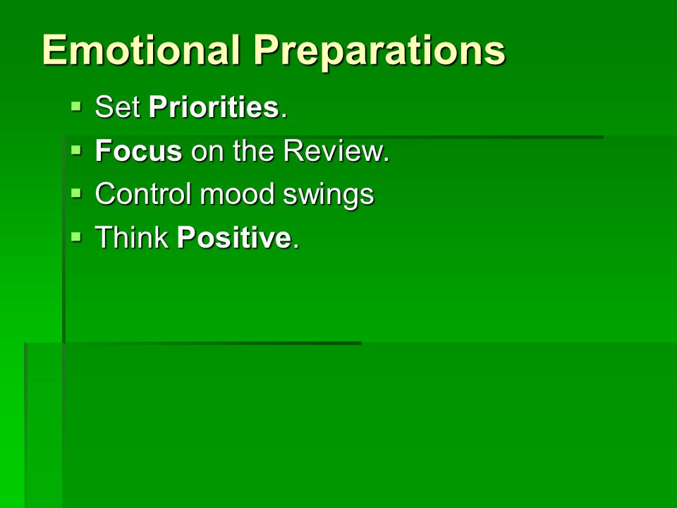 Emotional Preparations  Set Priorities.  Focus on the Review.  Control mood swings  Think Positive.