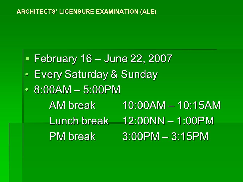 ARCHITECTS' LICENSURE EXAMINATION (ALE)  February 16 – June 22, 2007 Every Saturday & SundayEvery Saturday & Sunday 8:00AM – 5:00PM8:00AM – 5:00PM AM