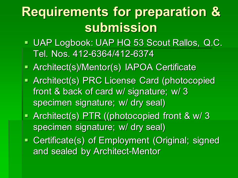 Requirements for preparation & submission  UAP Logbook: UAP HQ 53 Scout Rallos, Q.C. Tel. Nos. 412-6364/412-6374  Architect(s)/Mentor(s) IAPOA Certi