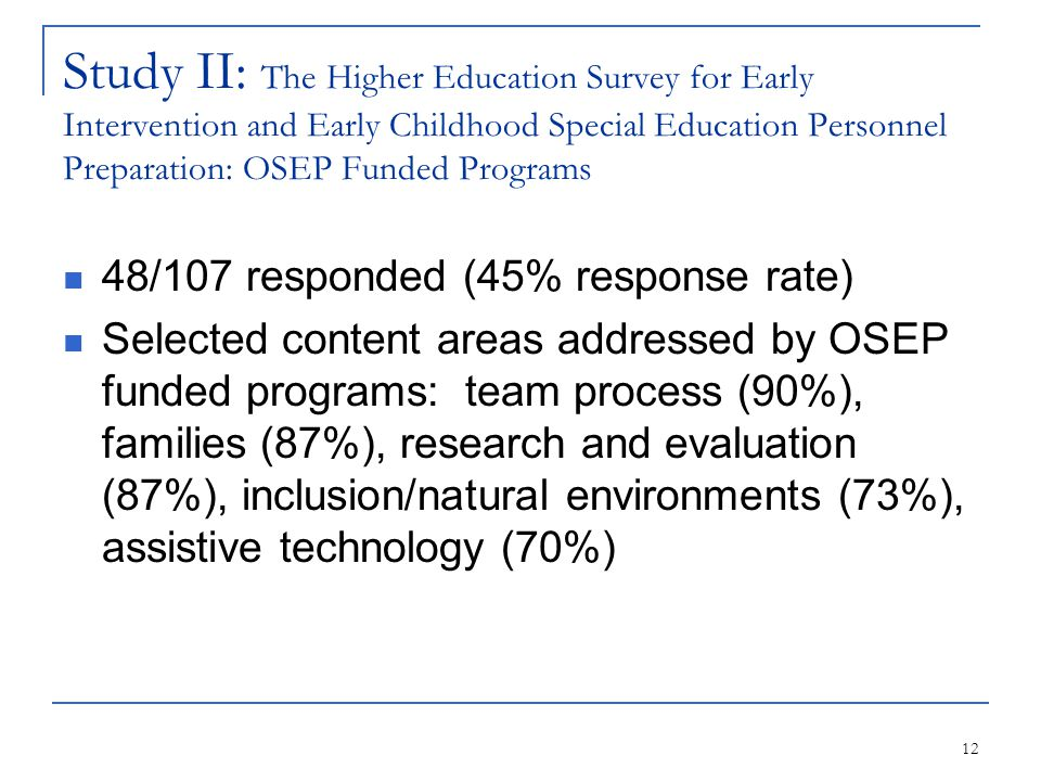 12 Study II: The Higher Education Survey for Early Intervention and Early Childhood Special Education Personnel Preparation: OSEP Funded Programs 48/107 responded (45% response rate) Selected content areas addressed by OSEP funded programs: team process (90%), families (87%), research and evaluation (87%), inclusion/natural environments (73%), assistive technology (70%)
