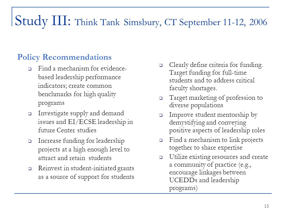 15 Study III: Think Tank Simsbury, CT September 11-12, 2006 Policy Recommendations  Find a mechanism for evidence- based leadership performance indicators; create common benchmarks for high quality programs  Investigate supply and demand issues and EI/ECSE leadership in future Center studies  Increase funding for leadership projects at a high enough level to attract and retain students  Reinvest in student-initiated grants as a source of support for students  Clearly define criteria for funding.