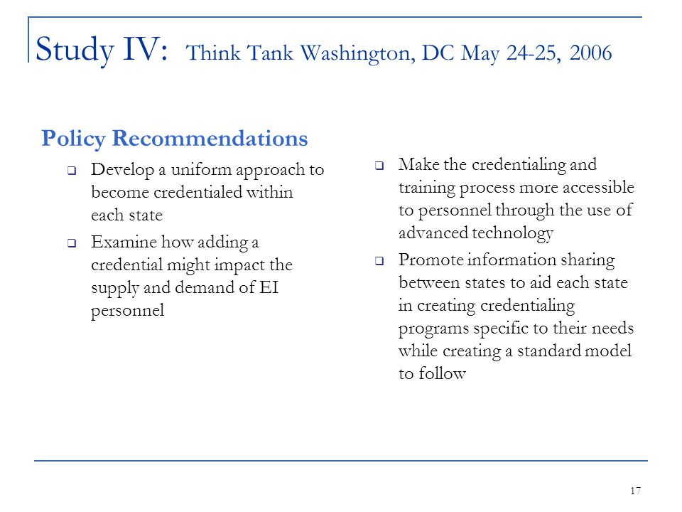 17 Study IV: Think Tank Washington, DC May 24-25, 2006 Policy Recommendations  Develop a uniform approach to become credentialed within each state  Examine how adding a credential might impact the supply and demand of EI personnel  Make the credentialing and training process more accessible to personnel through the use of advanced technology  Promote information sharing between states to aid each state in creating credentialing programs specific to their needs while creating a standard model to follow