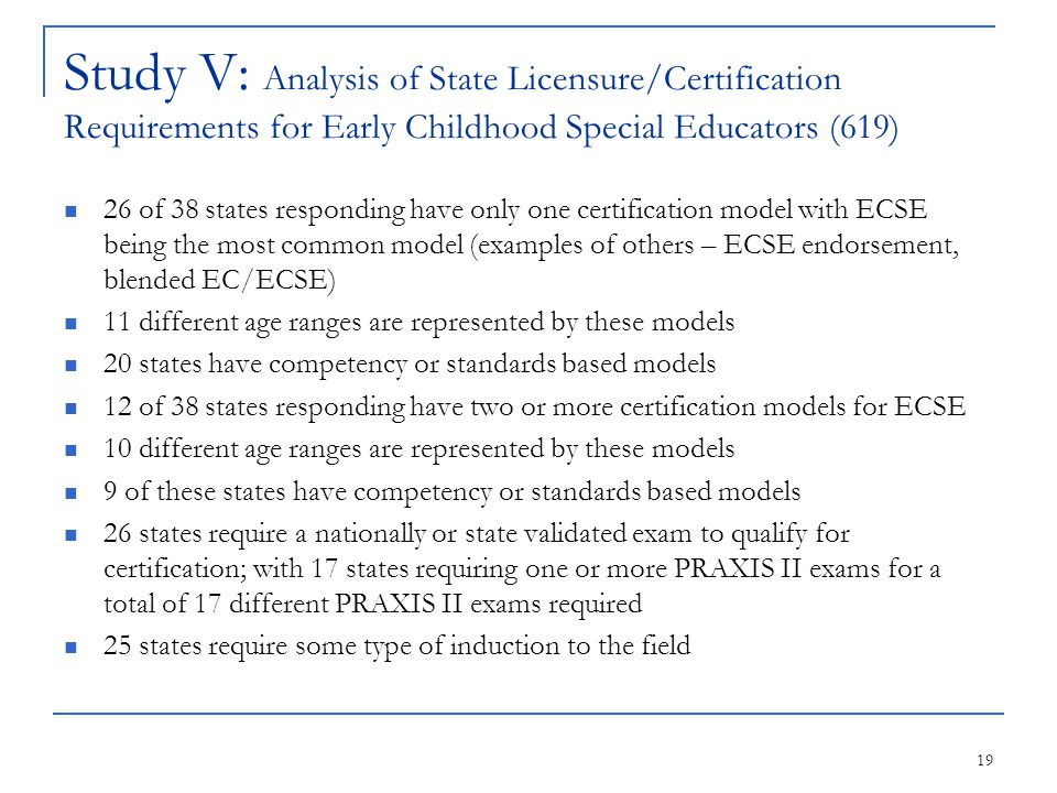 19 Study V: Analysis of State Licensure/Certification Requirements for Early Childhood Special Educators (619) 26 of 38 states responding have only on