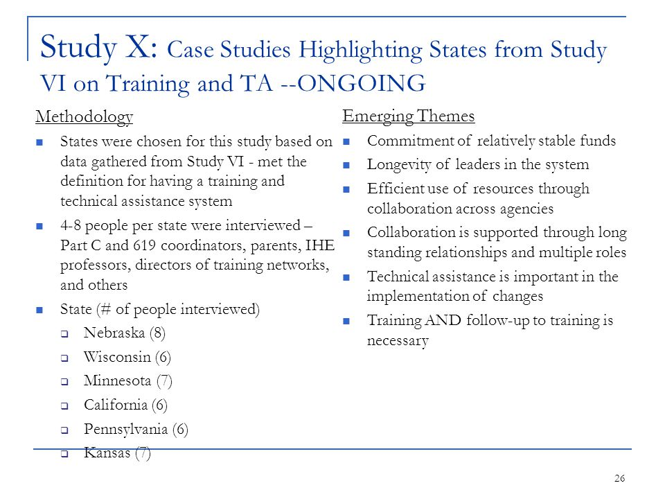 26 Study X: Case Studies Highlighting States from Study VI on Training and TA --ONGOING Methodology States were chosen for this study based on data gathered from Study VI - met the definition for having a training and technical assistance system 4-8 people per state were interviewed – Part C and 619 coordinators, parents, IHE professors, directors of training networks, and others State (# of people interviewed)  Nebraska (8)  Wisconsin (6)  Minnesota (7)  California (6)  Pennsylvania (6)  Kansas (7) Emerging Themes Commitment of relatively stable funds Longevity of leaders in the system Efficient use of resources through collaboration across agencies Collaboration is supported through long standing relationships and multiple roles Technical assistance is important in the implementation of changes Training AND follow-up to training is necessary