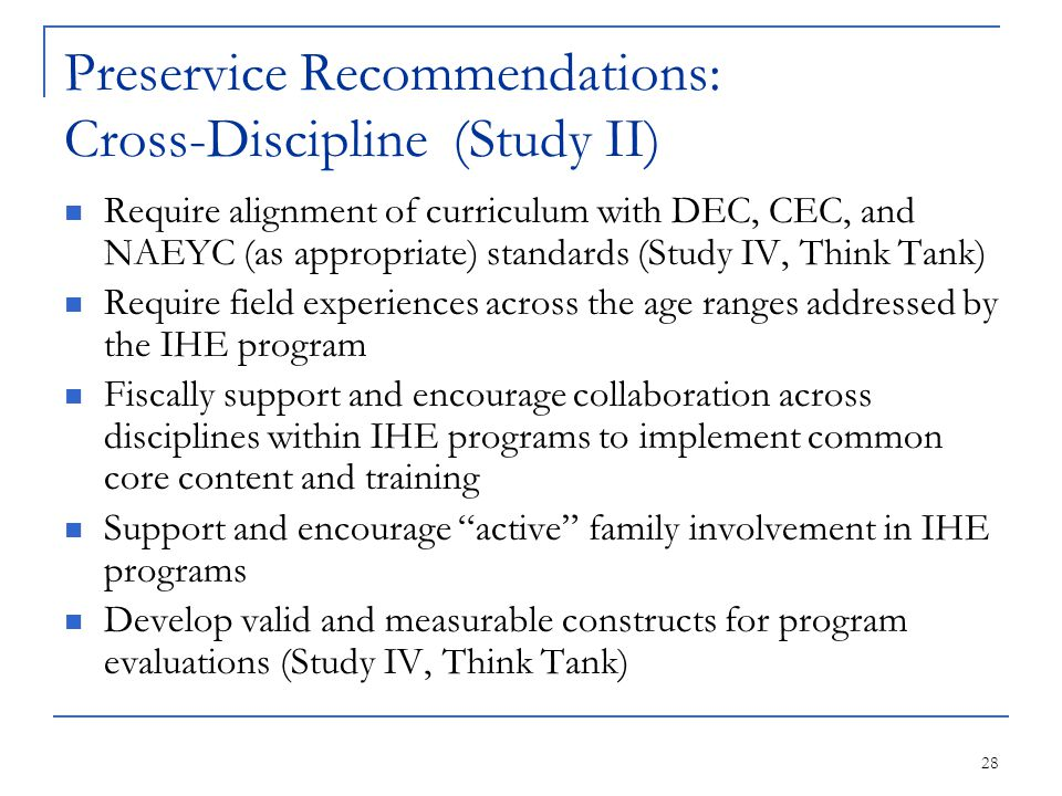 28 Preservice Recommendations: Cross-Discipline (Study II) Require alignment of curriculum with DEC, CEC, and NAEYC (as appropriate) standards (Study