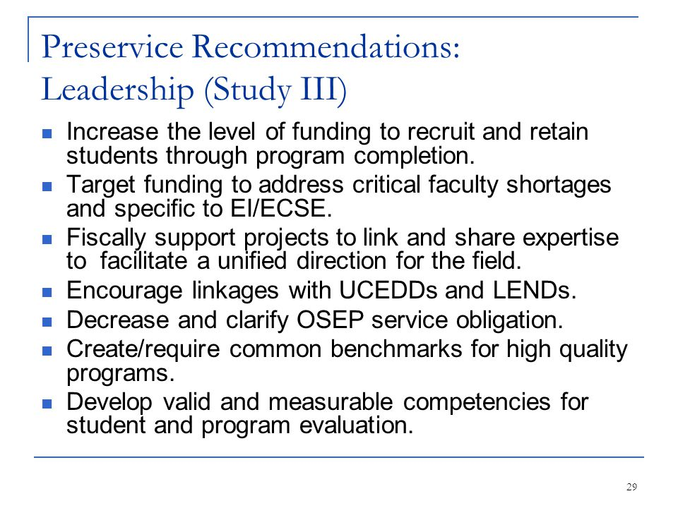 29 Preservice Recommendations: Leadership (Study III) Increase the level of funding to recruit and retain students through program completion. Target