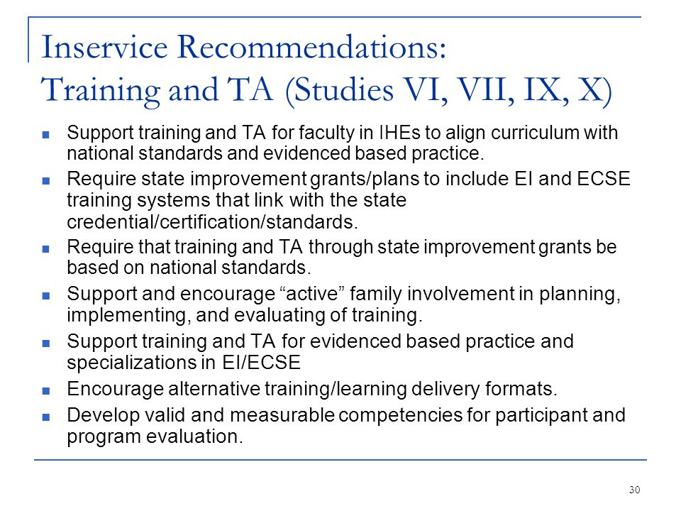 30 Inservice Recommendations: Training and TA (Studies VI, VII, IX, X) Support training and TA for faculty in IHEs to align curriculum with national standards and evidenced based practice.