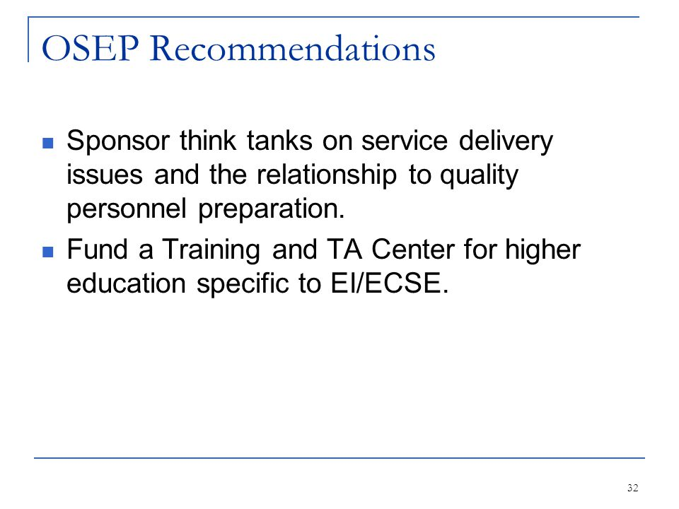 32 OSEP Recommendations Sponsor think tanks on service delivery issues and the relationship to quality personnel preparation. Fund a Training and TA C