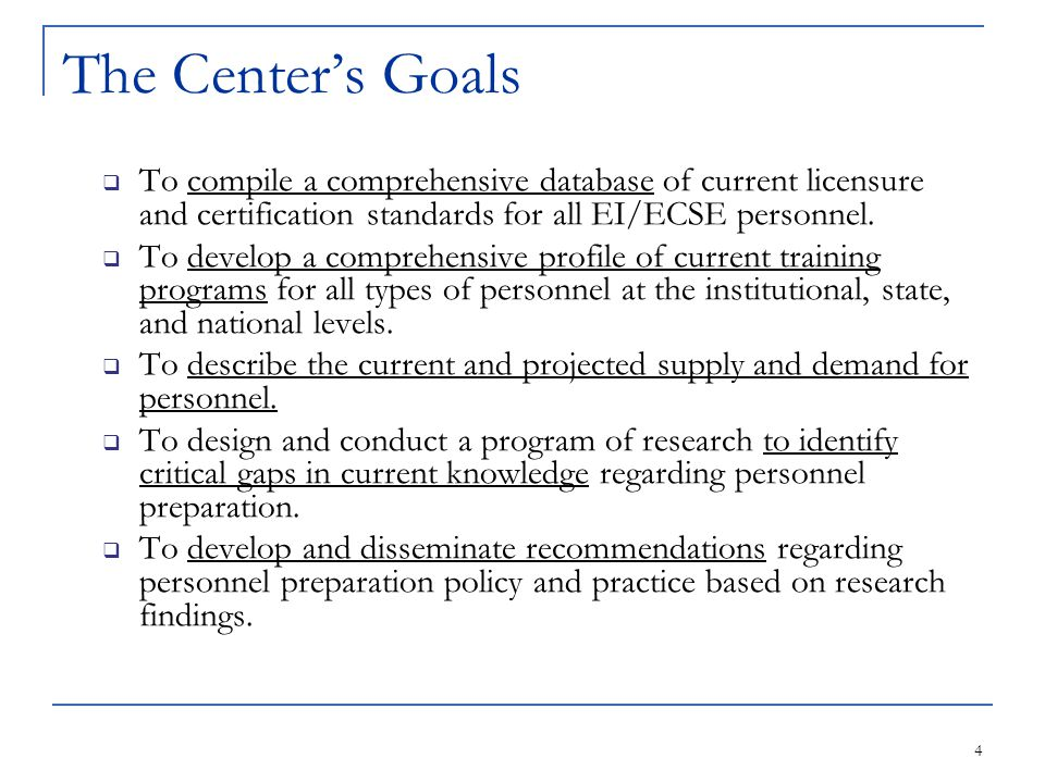 4 The Center's Goals  To compile a comprehensive database of current licensure and certification standards for all EI/ECSE personnel.