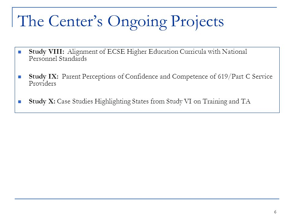 6 The Center's Ongoing Projects Study VIII: Alignment of ECSE Higher Education Curricula with National Personnel Standards Study IX: Parent Perceptions of Confidence and Competence of 619/Part C Service Providers Study X: Case Studies Highlighting States from Study VI on Training and TA