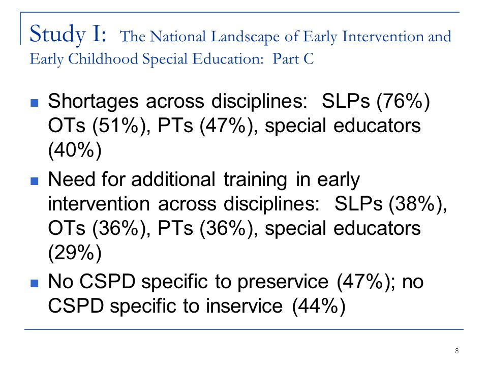 8 Study I: The National Landscape of Early Intervention and Early Childhood Special Education: Part C Shortages across disciplines: SLPs (76%) OTs (51