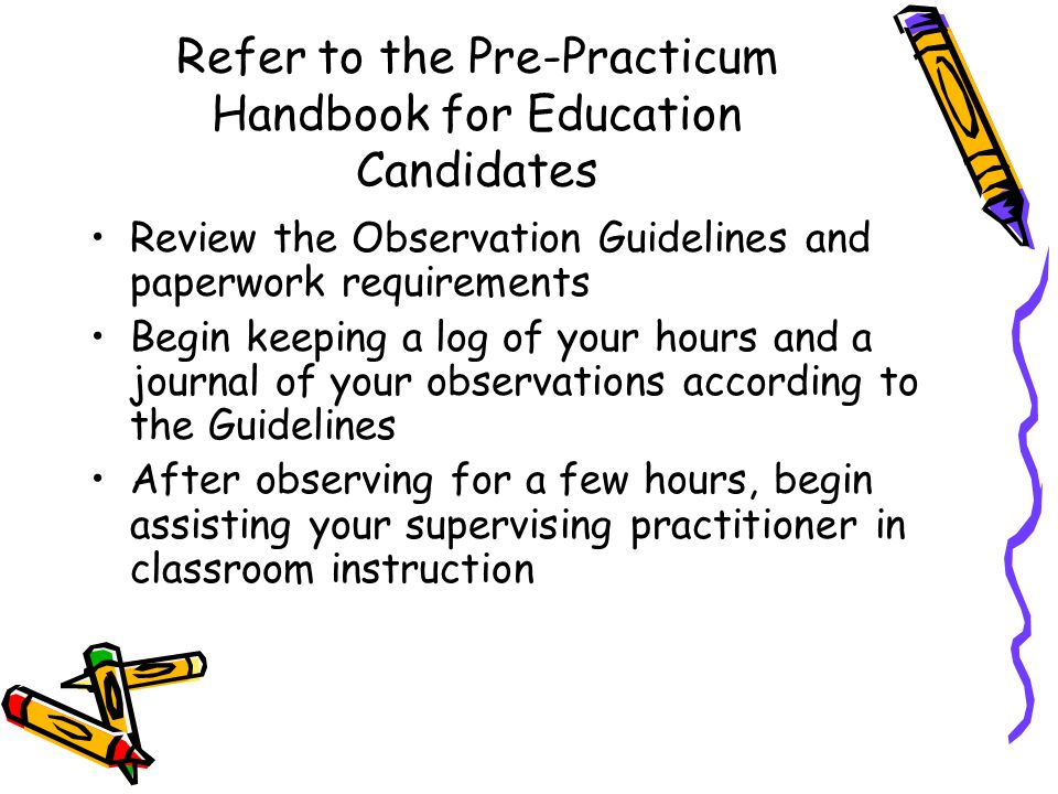 Refer to the Pre-Practicum Handbook for Education Candidates Review the Observation Guidelines and paperwork requirements Begin keeping a log of your hours and a journal of your observations according to the Guidelines After observing for a few hours, begin assisting your supervising practitioner in classroom instruction