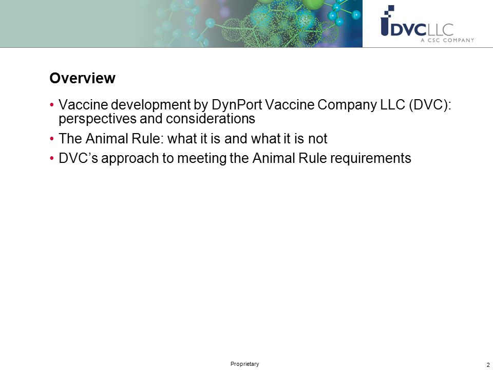 2 Proprietary Overview Vaccine development by DynPort Vaccine Company LLC (DVC): perspectives and considerations The Animal Rule: what it is and what it is not DVC's approach to meeting the Animal Rule requirements