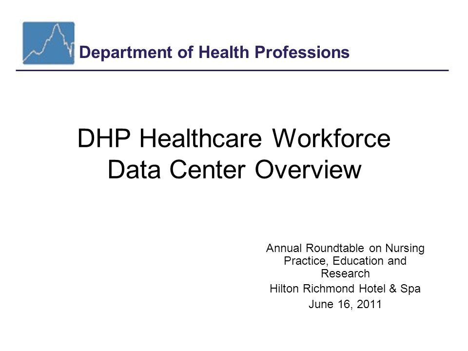 Department of Health Professions June 2011 Outline 1)Workforce data availability and limitations 2)Data Center background & research http://www.dhp.virginia.gov/hwdc/default.htm 3) Surveys underway and under development 4) Planned publications for 2011-12 5) Q & A