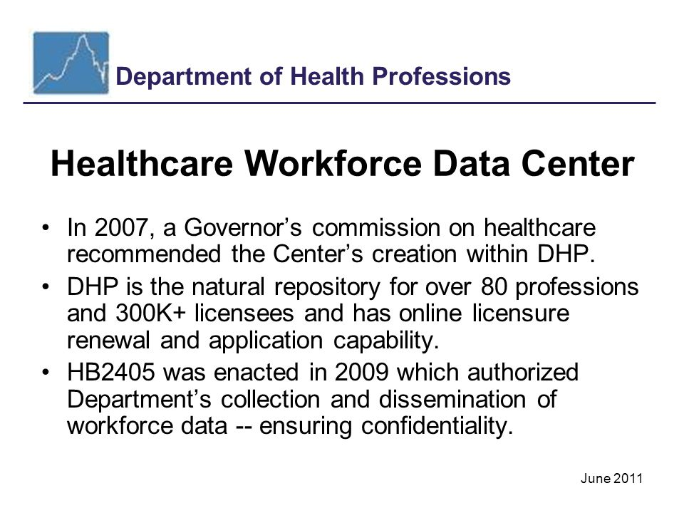 Department of Health Professions June 2011 Healthcare Workforce Data Center In 2007, a Governor's commission on healthcare recommended the Center's creation within DHP.