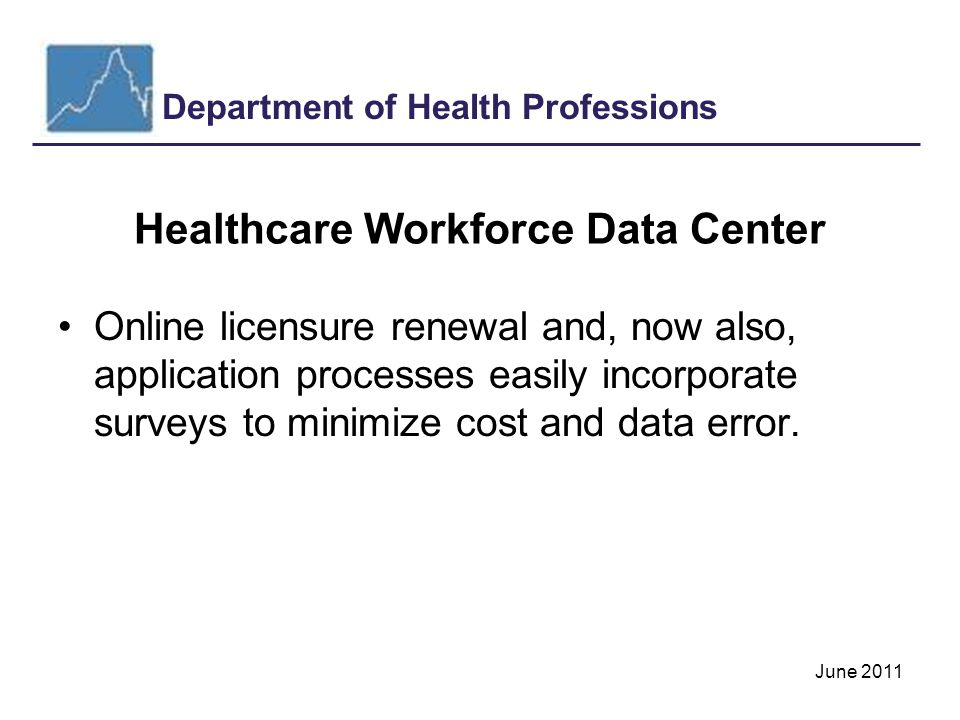 Department of Health Professions June 2011 Healthcare Workforce Data Center Online licensure renewal and, now also, application processes easily incorporate surveys to minimize cost and data error.