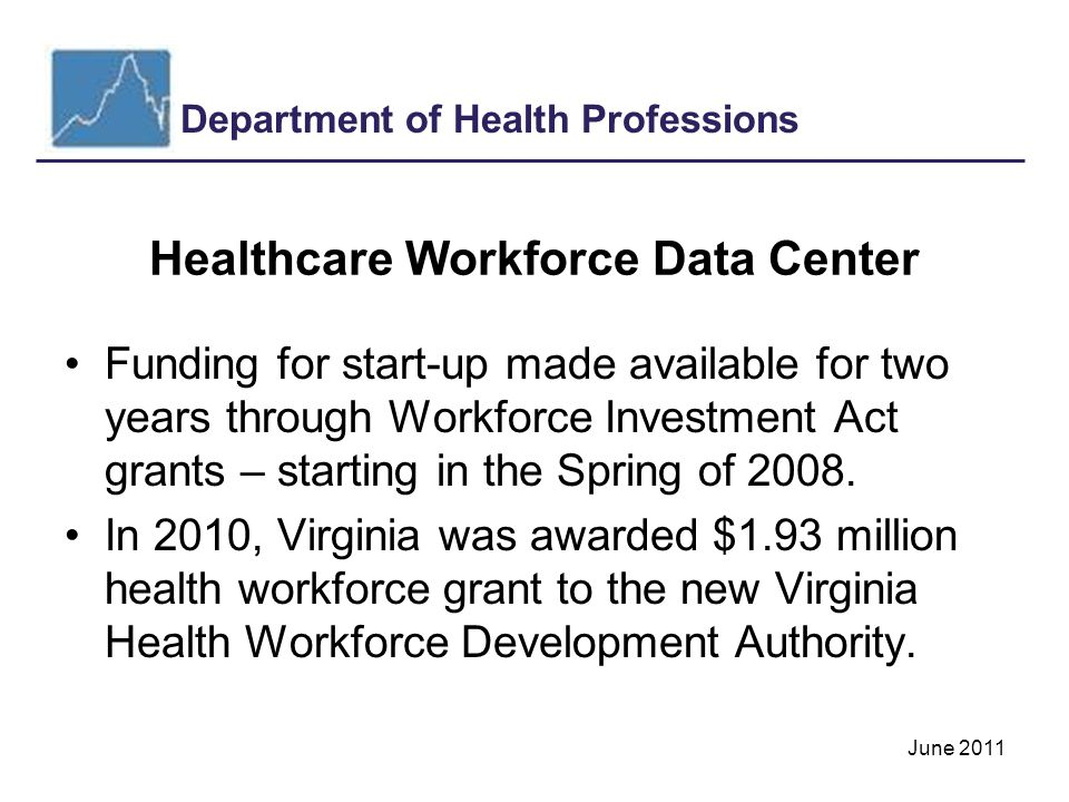 Department of Health Professions June 2011 Healthcare Workforce Data Center Funding for start-up made available for two years through Workforce Investment Act grants – starting in the Spring of 2008.