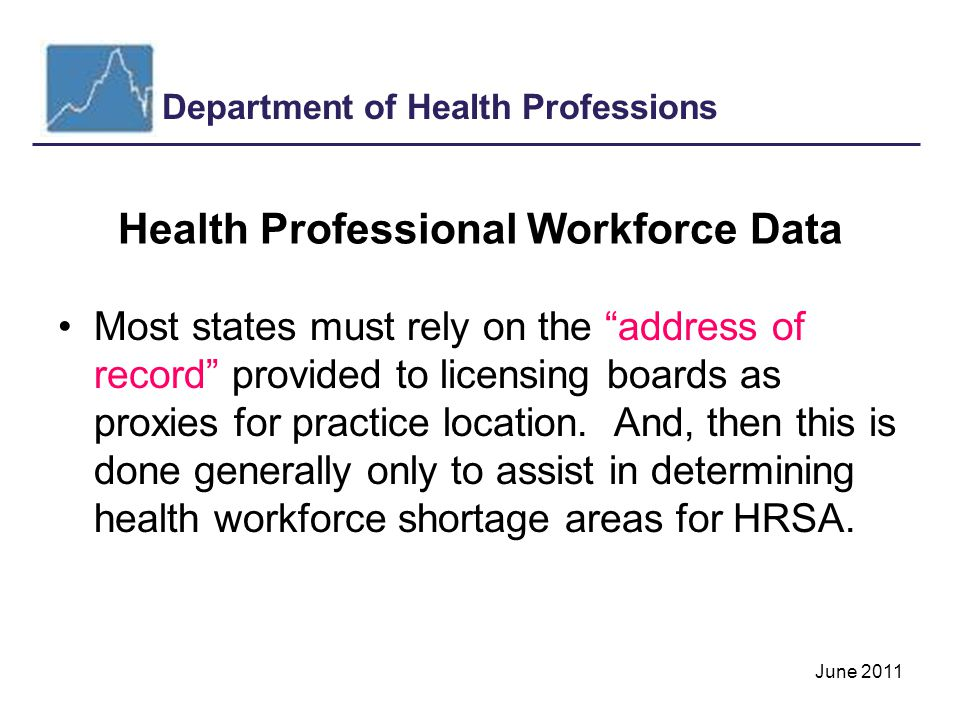 Department of Health Professions June 2011 Health Professional Workforce Data Most states must rely on the address of record provided to licensing boards as proxies for practice location.