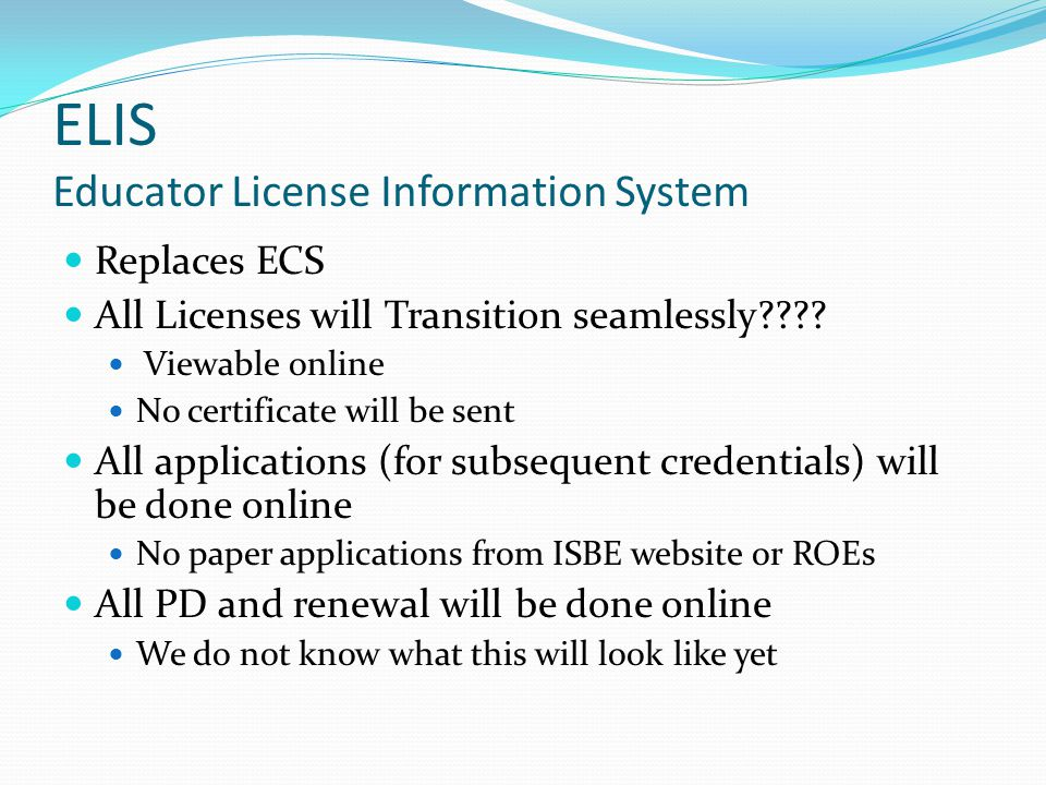ELIS Educator License Information System Replaces ECS All Licenses will Transition seamlessly .