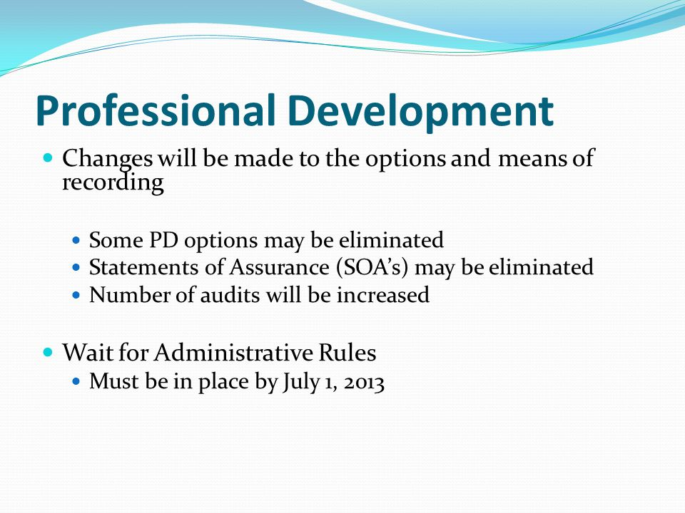 Changes will be made to the options and means of recording Some PD options may be eliminated Statements of Assurance (SOA's) may be eliminated Number of audits will be increased Wait for Administrative Rules Must be in place by July 1, 2013 Professional Development
