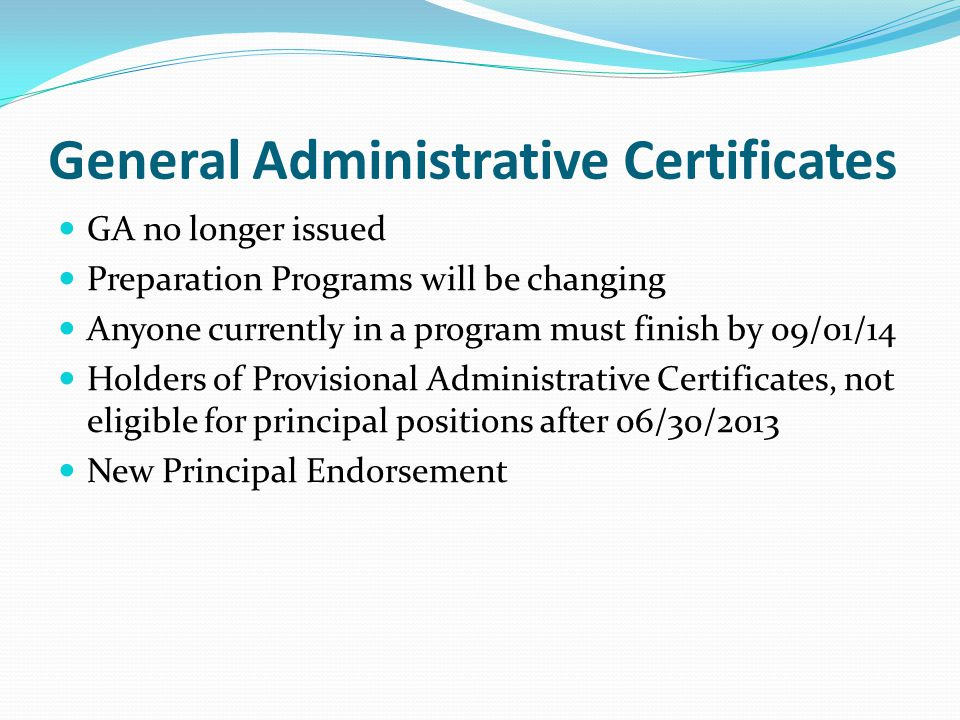 General Administrative Certificates GA no longer issued Preparation Programs will be changing Anyone currently in a program must finish by 09/01/14 Holders of Provisional Administrative Certificates, not eligible for principal positions after 06/30/2013 New Principal Endorsement