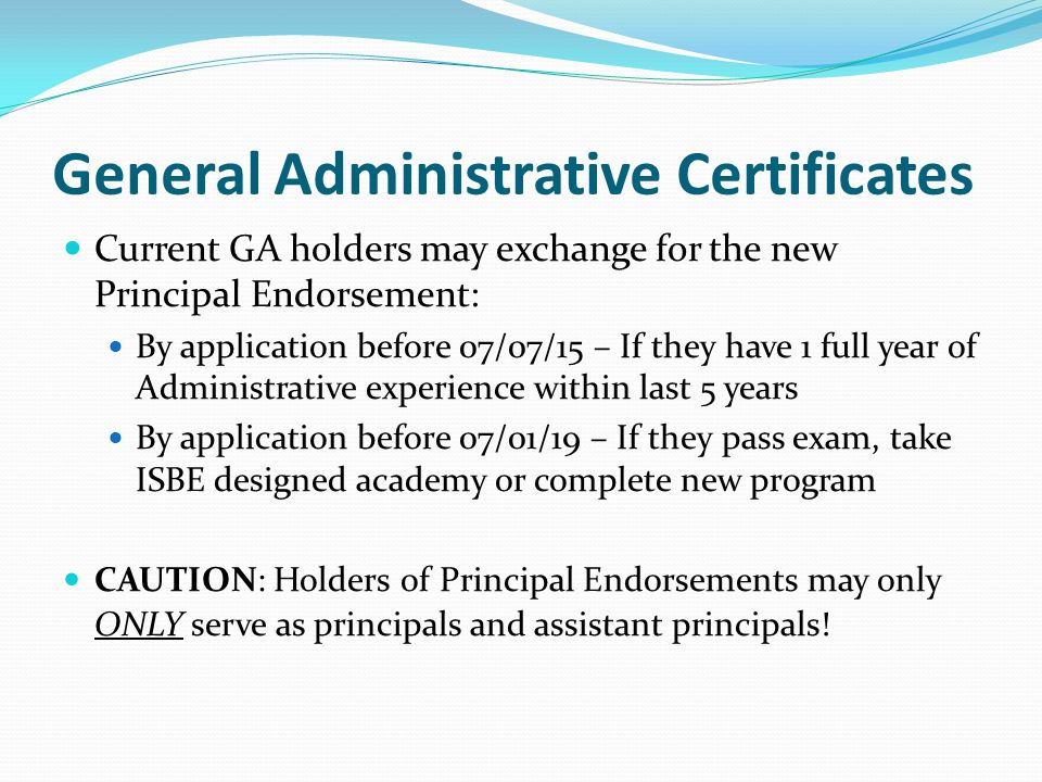 General Administrative Certificates Current GA holders may exchange for the new Principal Endorsement: By application before 07/07/15 – If they have 1 full year of Administrative experience within last 5 years By application before 07/01/19 – If they pass exam, take ISBE designed academy or complete new program CAUTION: Holders of Principal Endorsements may only ONLY serve as principals and assistant principals!