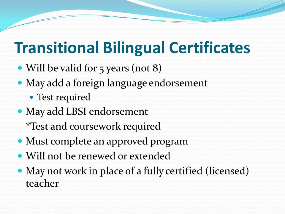 Transitional Bilingual Certificates Will be valid for 5 years (not 8) May add a foreign language endorsement Test required May add LBSI endorsement *Test and coursework required Must complete an approved program Will not be renewed or extended May not work in place of a fully certified (licensed) teacher